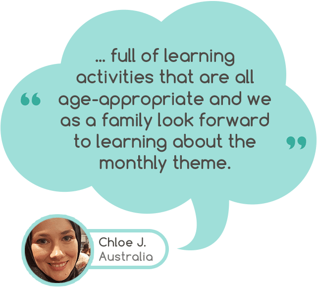 """... full of learning activities that are all age-appropriate and we as a family look forward to learning about the monthly theme."" - Chloe J. South Australia"