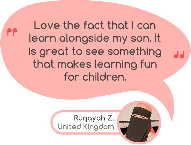 """Love the fact that I can learn alongside my son. It is great to see something that makes learning fun for children."" - Ruqayah Z. United Kingdom"
